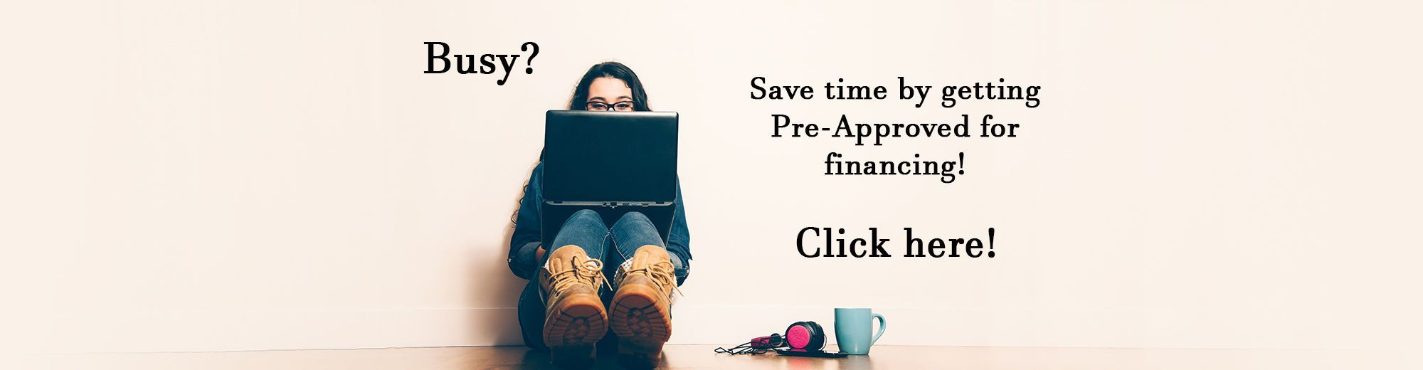 Save Time and Get Pre-Approved for Financing Today!
